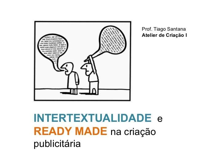 Prof. Tiago Santana                 Atelier de Criação IINTERTEXTUALIDADE eREADY MADE na criaçãopublicitária