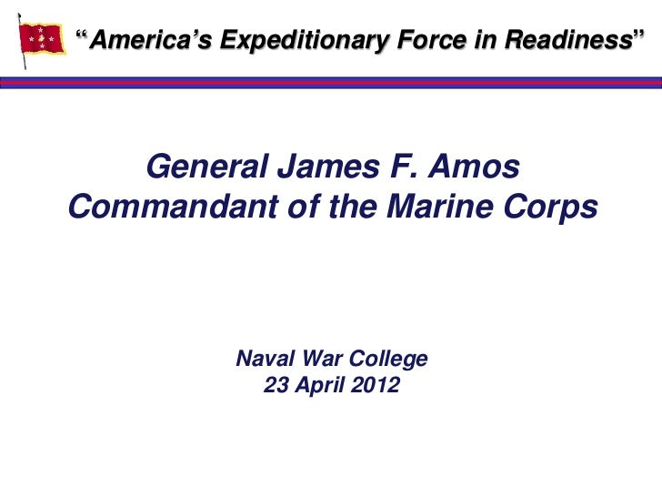"""America's Expeditionary Force in Readiness""   General James F. AmosCommandant of the Marine Corps            Naval War Co..."