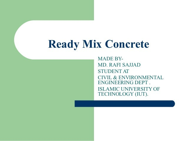 Ready Mix Concrete   MADE BY- MD. RAFI SAJJAD STUDENT AT CIVIL & ENVIRONMENTAL ENGINEERING DEPT . ISLAMIC UNIVERSITY OF TE...