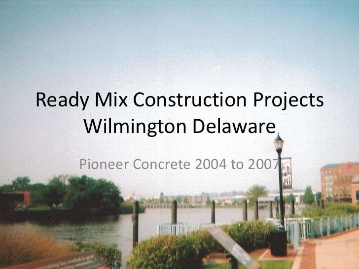 Ready Mix Construction Projects Wilmington Delaware<br />Pioneer Concrete 2004 to 2007<br />