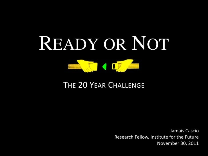 READY OR NOT  THE 20 YEAR CHALLENGE                                           Jamais Cascio               Research Fellow,...