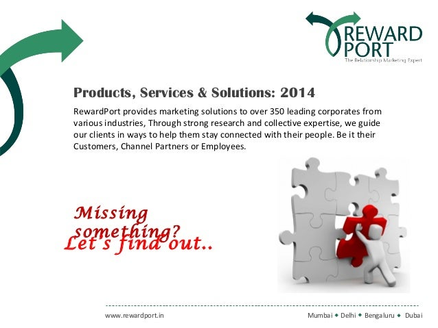 Products, Services & Solutions: 2014 RewardPort provides marketing solutions to over 350 leading corporates from various i...