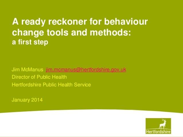 A ready reckoner for behaviour change tools and methods: a first step  Jim McManus jim.mcmanus@hertfordshire.gov.uk Direct...