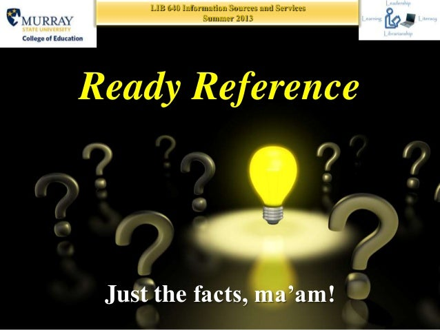 LIB 640 Information Sources and Services Summer 2013 Ready Reference Just the facts, ma'am!