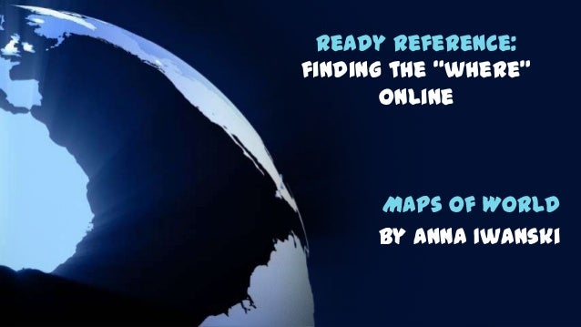 "Ready Reference: finding the ""where"" online  Maps of World By Anna Iwanski"