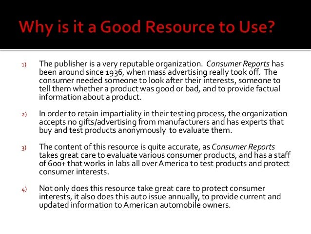 1) The publisher is a very reputable organization. Consumer Reports has been around since 1936, when mass advertising real...