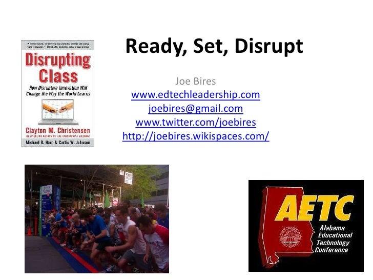Ready, Set, Disrupt            Joe Bires  www.edtechleadership.com      joebires@gmail.com   www.twitter.com/joebireshttp:...