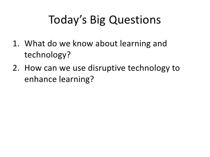 Today's Big Questions1. What do we know about learning and   technology?2. How can we use disruptive technology to   enhan...