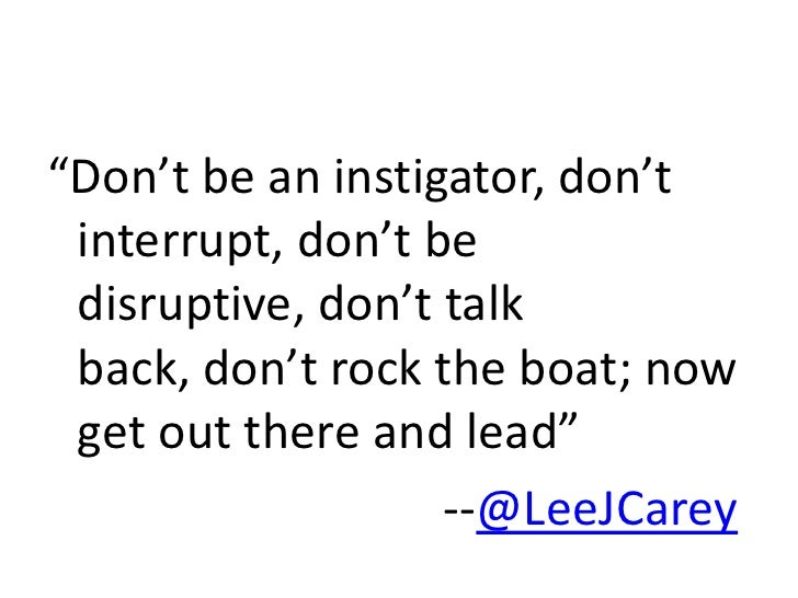 """""""Don't be an instigator, don't interrupt, don't be disruptive, don't talk back, don't rock the boat; now get out there and..."""