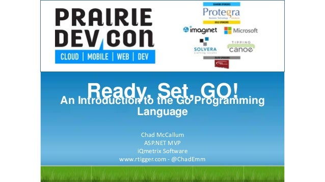 Ready, Set, GO! Chad McCallum ASP.NET MVP iQmetrix Software www.rtigger.com - @ChadEmm An Introduction to the Go Programmi...
