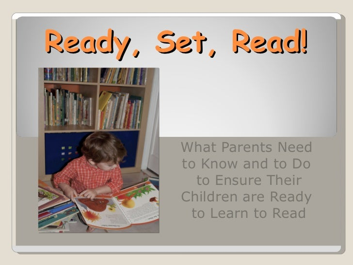 Ready, Set, Read!        What Parents Need        to Know and to Do          to Ensure Their        Children are Ready    ...