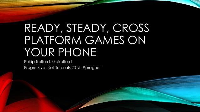 READY, STEADY, CROSS PLATFORM GAMES ON YOUR PHONE Phillip Trelford, @ptrelford Progressive .Net Tutorials 2015, #prognet