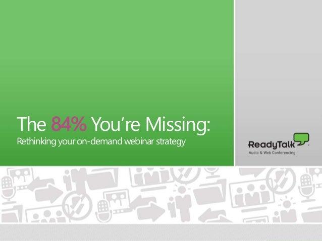 1 The 84% You're Missing: Rethinkingyouron-demandwebinarstrategy