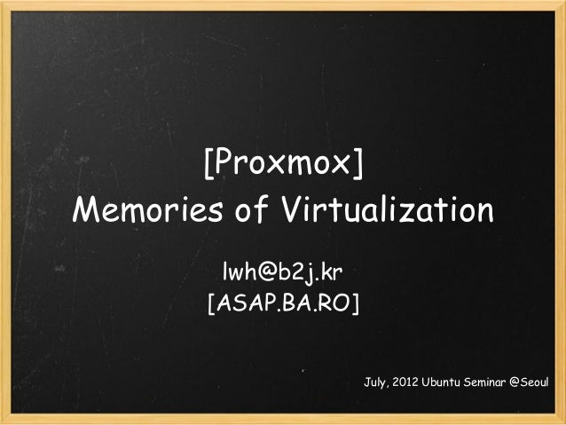 [Proxmox] Memories of Virtualization lwh@b2j.kr [ASAP.BA.RO] July, 2012 Ubuntu Seminar @Seoul
