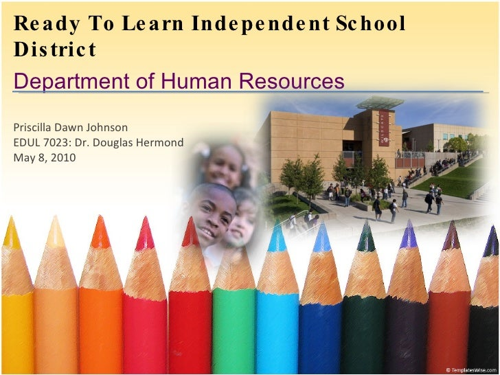 Ready To Learn Independent School District Department of Human Resources Priscilla Dawn Johnson EDUL 7023: Dr. Douglas Her...
