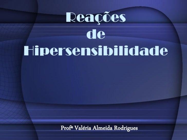 Reações        deHipersensibilidade    Profª Valéria Almeida Rodrigues