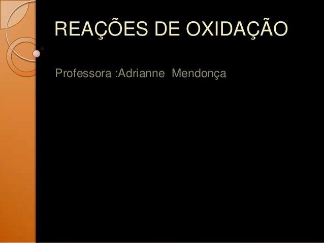 REAÇÕES DE OXIDAÇÃOProfessora :Adrianne Mendonça