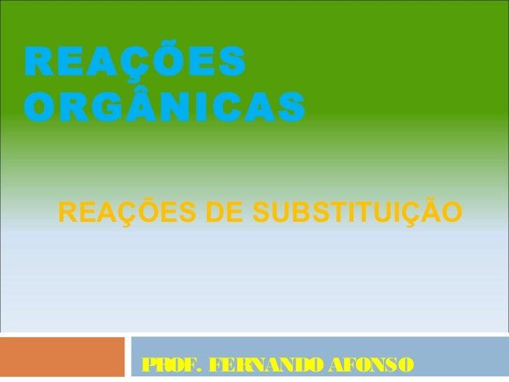 REAÇÕESORGÂNICAS REAÇÕES DE SUBSTITUIÇÃO     PROF. FERNANDO AFONSO