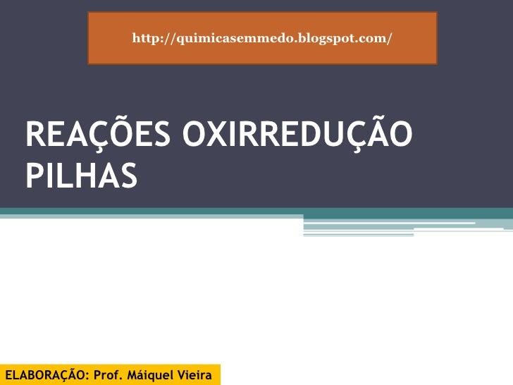 http://quimicasemmedo.blogspot.com/<br />REAÇÕES OXIRREDUÇÃO PILHAS<br />ELABORAÇÃO: Prof. Máiquel Vieira<br />
