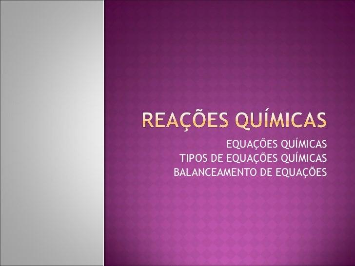 EQUAÇÕES QUÍMICAS TIPOS DE EQUAÇÕES QUÍMICAS BALANCEAMENTO DE EQUAÇÕES