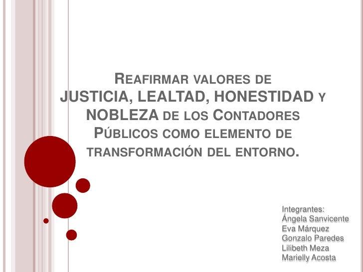 Reafirmar valores de JUSTICIA, LEALTAD, HONESTIDAD y NOBLEZA de los Contadores Públicos como elemento de transformación de...