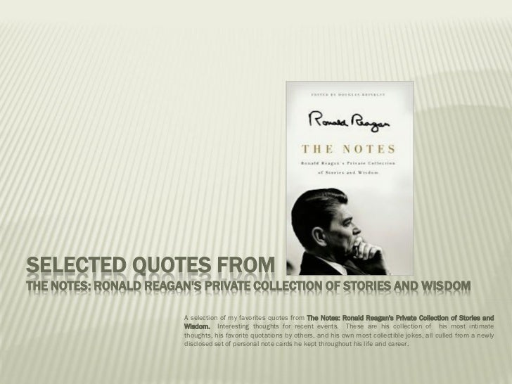 SELECTED QUOTES FROMTHE NOTES: RONALD REAGANS PRIVATE COLLECTION OF STORIES AND WISDOM                       A selection o...