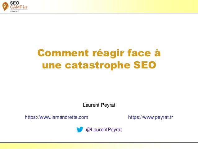 Laurent Peyrat – avril 2017 - https://www.peyrat.fr Comment réagir face à une catastrophe SEO Laurent Peyrat https://www.l...