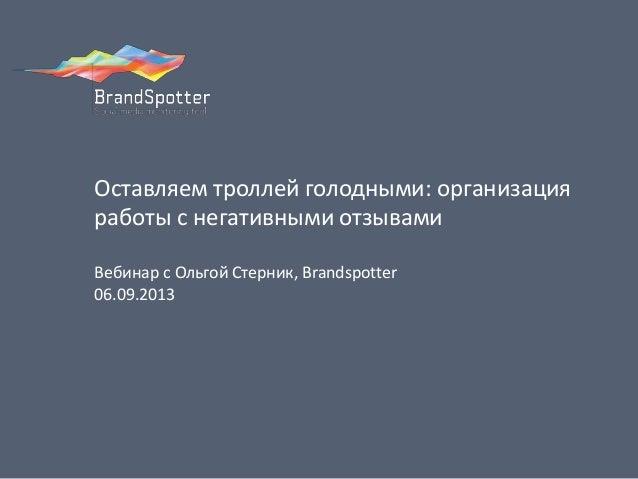 Оставляем троллей голодными: организация работы с негативными отзывами Вебинар с Ольгой Стерник, Brandspotter 06.09.2013