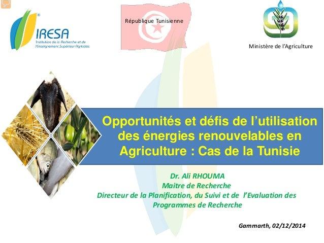 République Tunisienne Ministère de l'Agriculture Opportunités et défis de l'utilisation des énergies renouvelables en Agri...