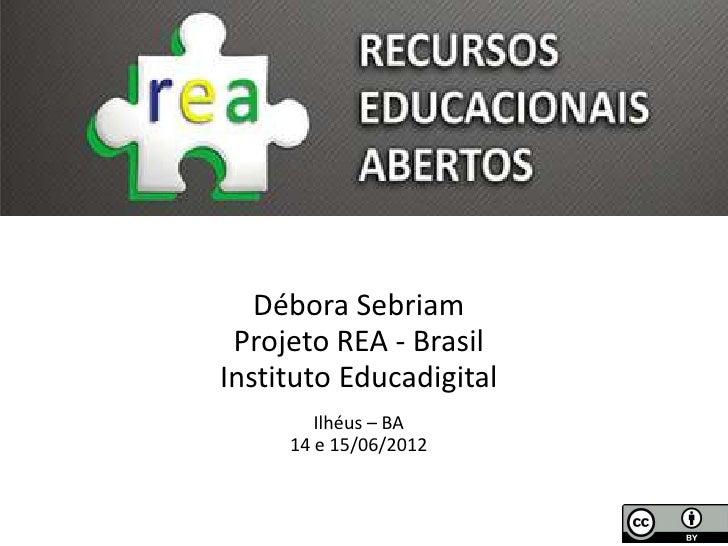 Débora Sebriam Projeto REA - BrasilInstituto Educadigital        Ilhéus – BA     14 e 15/06/2012
