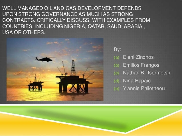 WELL MANAGED OIL AND GAS DEVELOPMENT DEPENDSUPON STRONG GOVERNANCE AS MUCH AS STRONGCONTRACTS. CRITICALLY DISCUSS, WITH EX...