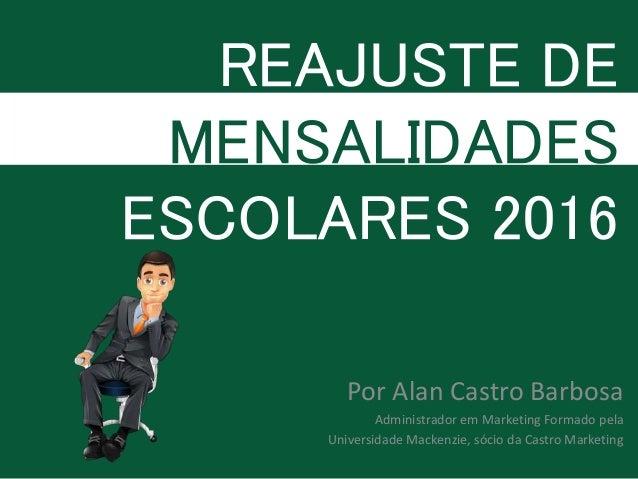 REAJUSTE DE MENSALIDADES ESCOLARES 2016 Por Alan Castro Barbosa Administrador em Marketing Formado pela Universidade Macke...