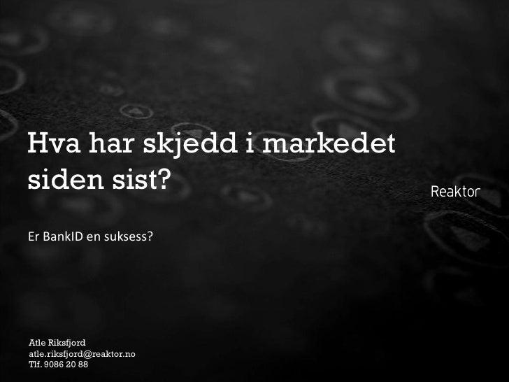 Hva har skjedd i markedet siden sist? Er BankID en suksess?     Atle Riksfjord atle.riksfjord@reaktor.no Tlf. 9086 20 88