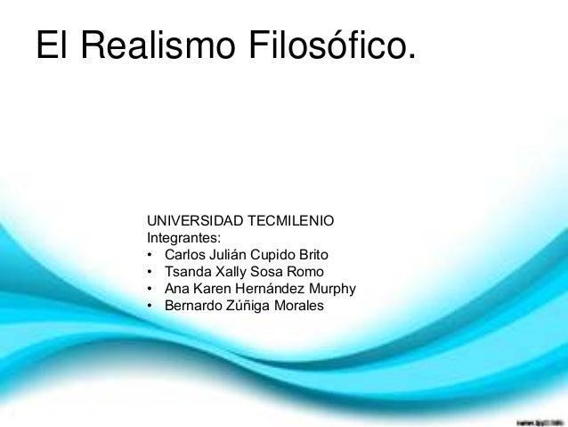 El Realismo Filosófico.  UNIVERSIDAD TECMILENIO Integrantes: • Carlos Julián Cupido Brito • Tsanda Xally Sosa Romo • Ana K...