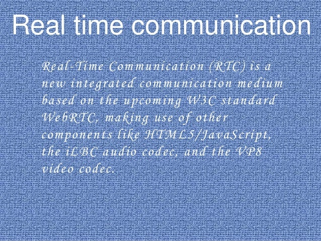 Real time communication Real-Time Communication (RTC) is a new integrated communication medium based on the upcoming W3C s...