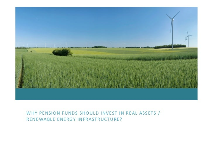 WHY PENSION FUNDS SHOULD INVEST IN REAL ASSETS / RENEWABLE ENERGY INFRASTRUCTURE?