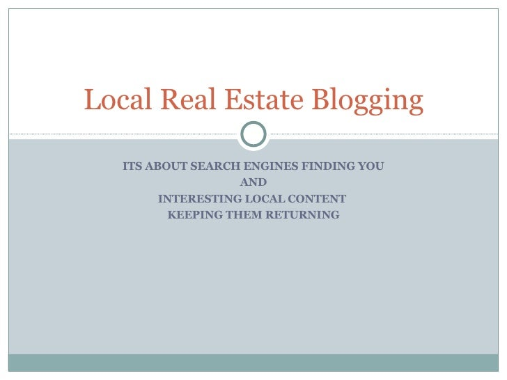 ITS ABOUT SEARCH ENGINES FINDING YOU AND INTERESTING LOCAL CONTENT  KEEPING THEM RETURNING Local Real Estate Blogging