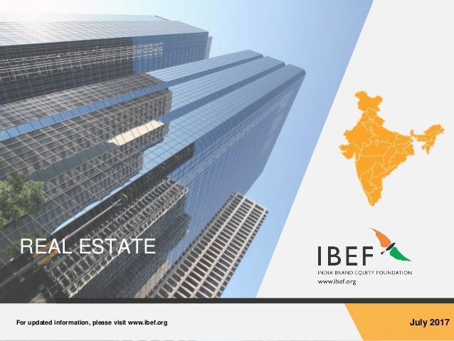 For updated information, please visit www.ibef.org July 2017 REAL ESTATE