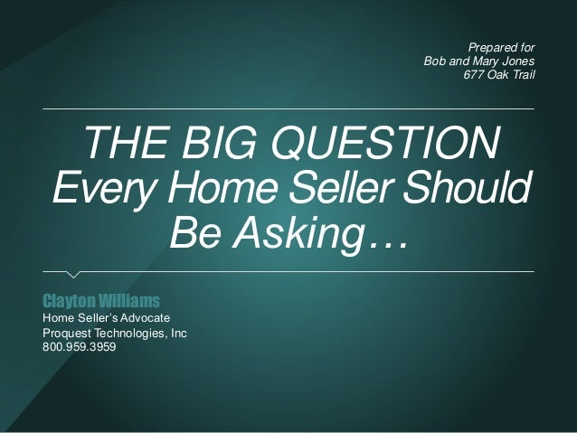 THE BIG QUESTION  Every Home Seller Should  Be Asking…  Clayton Williams  Home Seller's Advocate  Proquest Technologies, I...