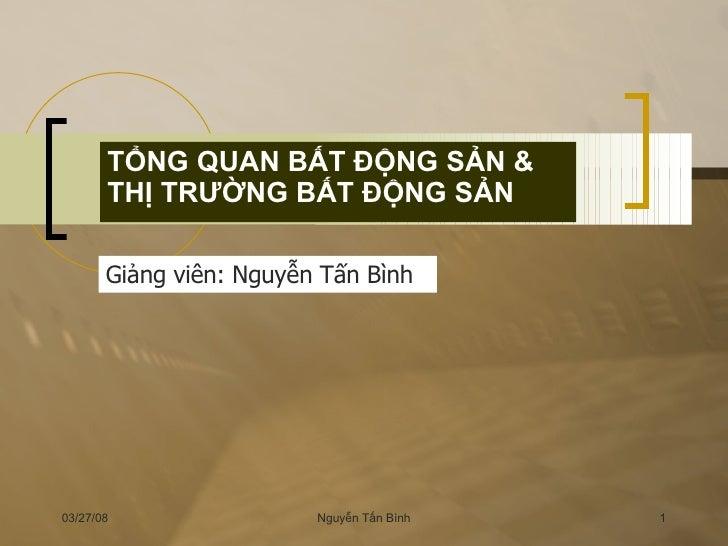 TỔNG QUAN BẤT ĐỘNG SẢN & THỊ TRƯỜNG BẤT ĐỘNG SẢN Giảng viên: Nguyễn Tấn Bình