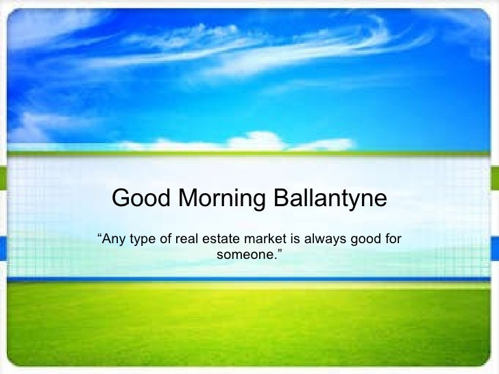 """Good Morning Ballantyne """" Any type of real estate market is always good for someone."""""""