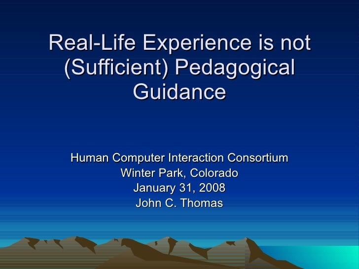 Real-Life Experience is not (Sufficient) Pedagogical Guidance Human Computer Interaction Consortium Winter Park, Colorado ...