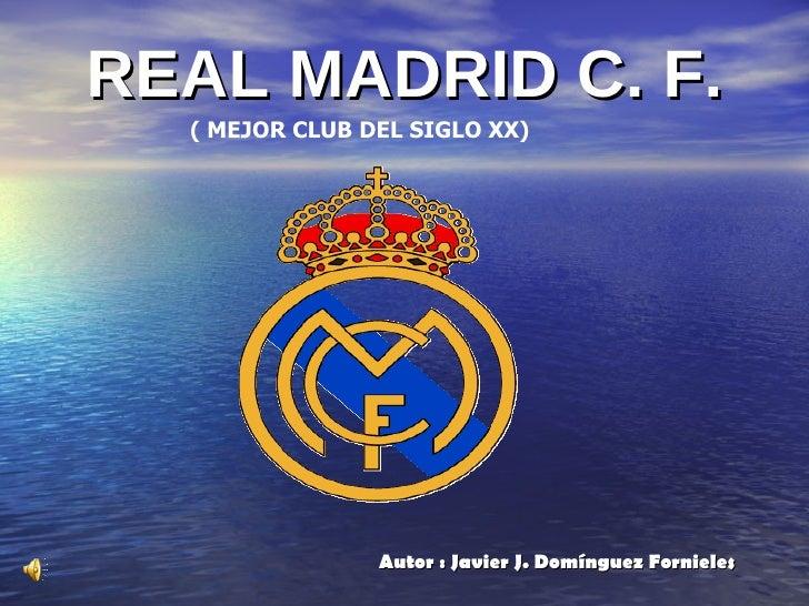 REAL MADRID C. F. <ul><li>Autor : Javier J. Domínguez Fornieles </li></ul>( MEJOR CLUB DEL SIGLO XX)