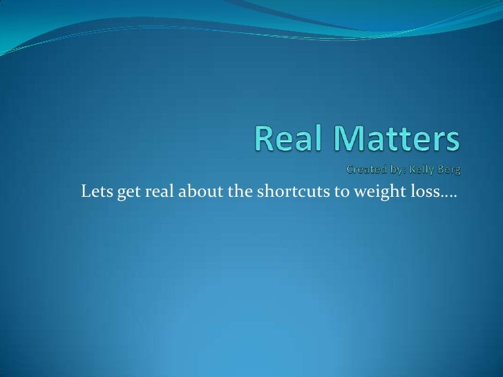 Real MattersCreated by: Kelly Berg<br />Lets get real about the shortcuts to weight loss….<br />