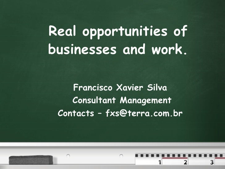 Real opportunities of businesses and work. Francisco Xavier Silva Consultant Management Contacts – fxs@terra.com.br