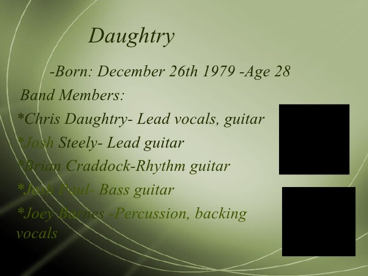 Daughtry -Born: December 26th 1979 -Age 28 Band Members: *Chris Daughtry- Lead vocals, guitar *Josh  Steely- Lead guitar *...