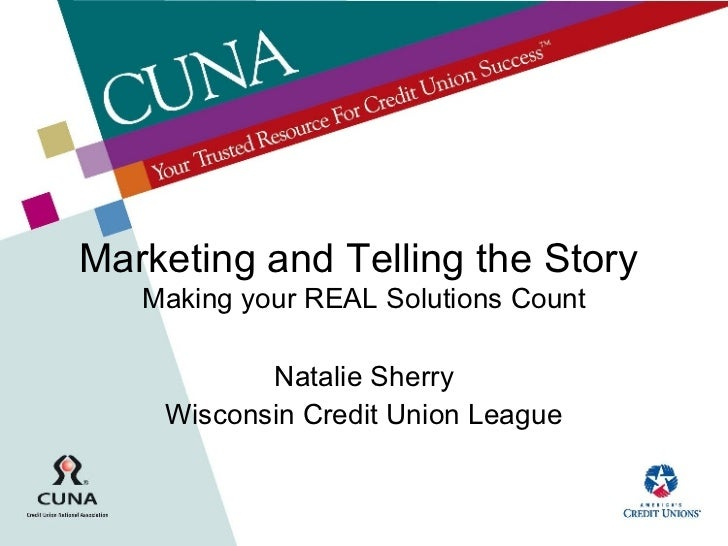 Marketing and Telling the Story  Making your REAL Solutions Count Natalie Sherry Wisconsin Credit Union League