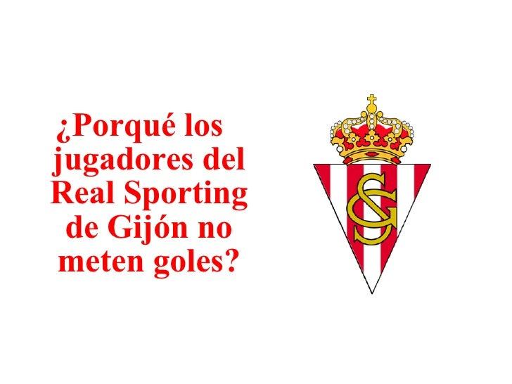 <ul><li>¿Porqué los jugadores del Real Sporting de Gijón no meten goles? </li></ul>