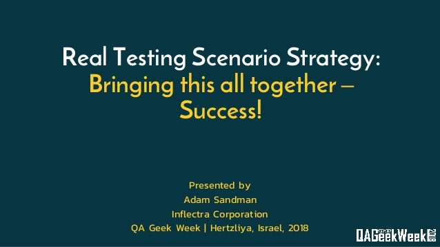 Real Testing Scenario Strategy: Bringing this all together – Success! Presented by Adam Sandman Inflectra Corporation QA G...