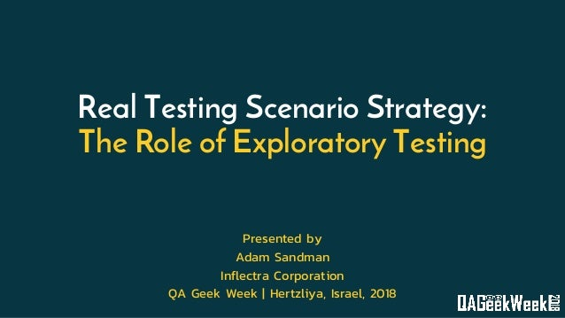 Real Testing Scenario Strategy: The Role of Exploratory Testing Presented by Adam Sandman Inflectra Corporation QA Geek We...